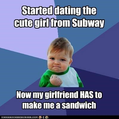 Text - Text - Started dating the cute girl from Subway Now my girlfriend HAS to make me a sandwich ICANHASCHEEZEURGER.COM: