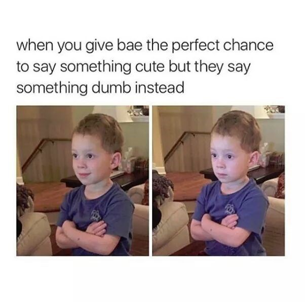Text - Face - when you give bae the perfect chance to say something cute but they say something dumb instead
