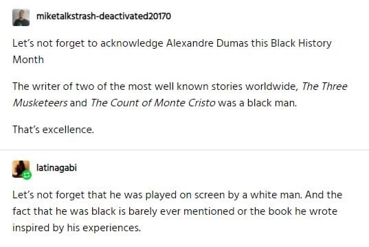Text - miketalkstrash-deactivated20170 Let's not forget to acknowledge Alexandre Dumas this Black History Month The writer of two of the most well known stories worldwide, The Three Musketeers and The Count of Monte Cristo was a black man. That's excellence. latinagabi Let's not forget that he was played on screen by a white man. And the fact that he was black is barely ever mentioned or the book he wrote inspired by his experiences.