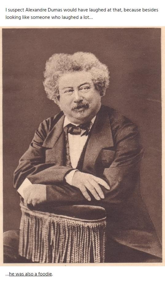 Portrait - I suspect Alexandre Dumas would have laughed at that, because besides looking like someone who laughed a lot. ...he was also a foodie.