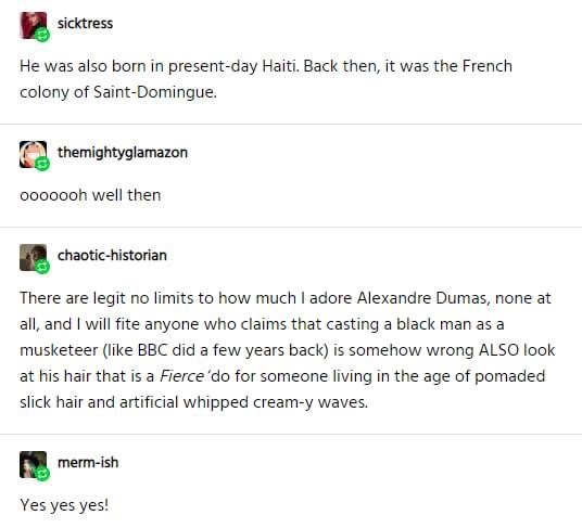 Text - sicktress He was also born in present-day Haiti. Back then, it was the French colony of Saint-Domingue. themightyglamazon 0000ooh well then chaotic-historian There are legit no limits to how much I adore Alexandre Dumas, none at all, and I will fite anyone who claims that casting a black man as a musketeer (like BBC did a few years back) is somehow wrong ALSO look at his hair that is a Fierce'do for someone living in the age of pomaded slick hair and artificial whipped cream-y waves. merm