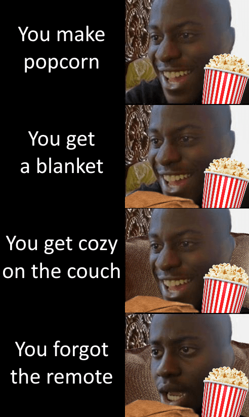You make рорсorn You get a blanket You get cozy on the couch You forgot the remote