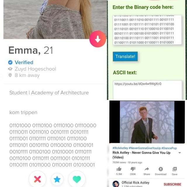 Text - Enter the Binary code here: 01110011 00111010 00101111 00101111 01111001 01101111 01110101 01110100 01110101 00101110 01100010 01100101 00101111 01100100 01010001 01110111 00110100 01110111 00111001 01010111 01100111 01011000 01100011 01010001 Emma, 21 Translate! Verified e Zuyd Hogeschool O 8 km away ASCII text: https://youtu.be/dQw4w9WgXcQ Student I Academy of Architecture kom trippen 01101000 01110100 01110100 01110000 01110011 00111010 00101111 00101111 01111001 01101111 01110101 0111