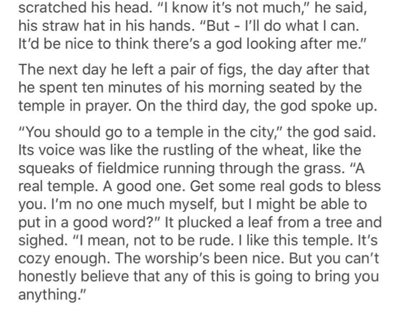 "Text - scratched his head. ""I know it's not much,"" he said, his straw hat in his hands. ""But - I'll do what I can. It'd be nice to think there's a god looking after me."" The next day he left a pair of figs, the day after that he spent ten minutes of his morning seated by the temple in prayer. On the third day, the god spoke up. ""You should go to a temple in the city,"" the god said. Its voice was like the rustling of the wheat, like the squeaks of fieldmice running through the grass. ""A real temp"