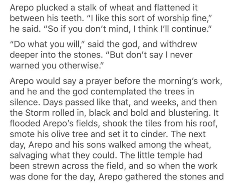 "Text - Arepo plucked a stalk of wheat and flattened it between his teeth. ""I like this sort of worship fine,"" he said. ""So if you don't mind, I think I'll continue."" ""Do what you will,"" said the god, and withdrew deeper into the stones. ""But don't say I never warned you otherwise."" Arepo would say a prayer before the morning's work, and he and the god contemplated the trees in silence. Days passed like that, and weeks, and then the Storm rolled in, black and bold and blustering. It flooded Arepo"