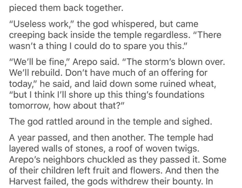 "Text - pieced them back together. ""Useless work,"" the god whispered, but came creeping back inside the temple regardless. ""There wasn't a thing I could do to spare you this."" ""We'll be fine,"" Arepo said. ""The storm's blown over. We'll rebuild. Don't have much of an offering for today,"" he said, and laid down some ruined wheat, ""but I think I'll shore up this thing's foundations tomorrow, how about that?"" The god rattled around in the temple and sighed. A year passed, and then another. The temple"
