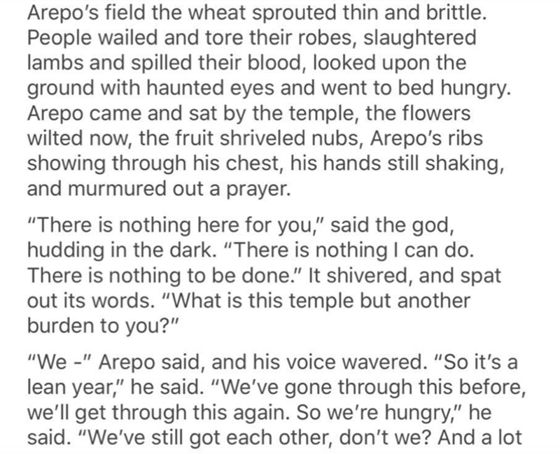 "Text - Arepo's field the wheat sprouted thin and brittle. People wailed and tore their robes, slaughtered lambs and spilled their blood, looked upon the ground with haunted eyes and went to bed hungry. Arepo came and sat by the temple, the flowers wilted now, the fruit shriveled nubs, Arepo's ribs showing through his chest, his hands still shaking, and murmured out a prayer. ""There is nothing here for you,"" said the god, hudding in the dark. ""There is nothing I can do. There is nothing to be don"