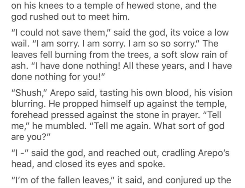 "Text - on his knees to a temple of hewed stone, and the god rushed out to meet him. ""I could not save them,"" said the god, its voice a low wail. ""I am sorry. I am sorry. I am so so sorry."" The leaves fell burning from the trees, a soft slow rain of ash. ""I have done nothing! All these years, and I have done nothing for you!"" ""Shush,"" Arepo said, tasting his own blood, his vision blurring. He propped himself up against the temple, forehead pressed against the stone in prayer. ""Tell me,"" he mumble"