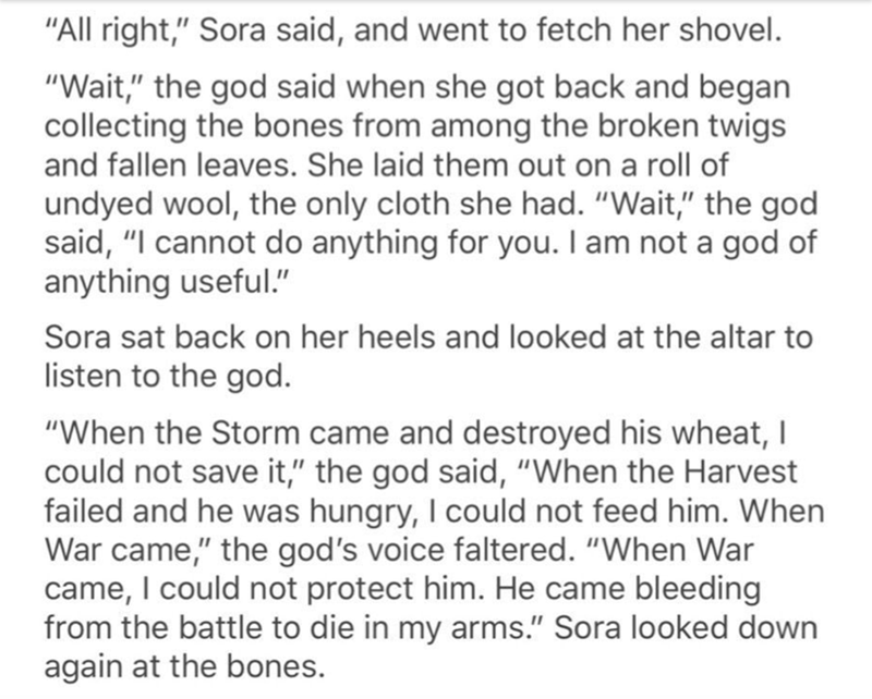 "Text - ""All right,"" Sora said, and went to fetch her shovel. ""Wait,"" the god said when she got back and began collecting the bones from among the broken twigs and fallen leaves. She laid them out on a roll of undyed wool, the only cloth she had. ""Wait,"" the god said, ""I cannot do anything for you. I am not a god of anything useful."" Sora sat back on her heels and looked at the altar to listen to the god. ""When the Storm came and destroyed his wheat, I could not save it,"" the god said, ""When the"
