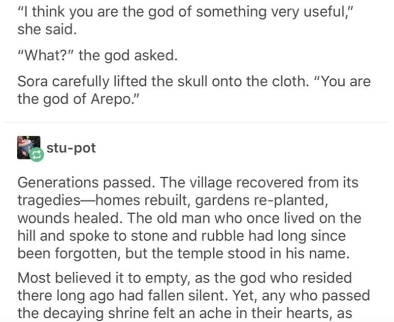 "Text - ""I think you are the god of something very useful,"" she said. ""What?"" the god asked. Sora carefully lifted the skull onto the cloth. ""You are the god of Arepo."" stu-pot Generations passed. The village recovered from its tragedies-homes rebuilt, gardens re-planted, wounds healed. The old man who once lived on the hill and spoke to stone and rubble had long since been forgotten, but the temple stood in his name. Most believed it to empty, as the god who resided there long ago had fallen sil"