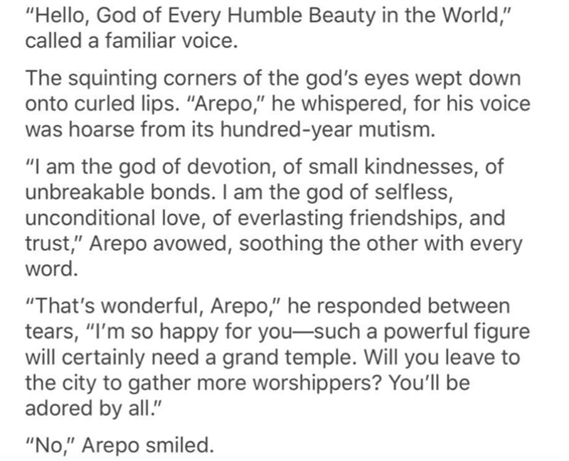 "Text - ""Hello, God of Every Humble Beauty in the World,"" called a familiar voice. The squinting corners of the god's eyes wept down onto curled lips. ""Arepo,"" he whispered, for his voice was hoarse from its hundred-year mutism. ""I am the god of devotion, of small kindnesses, of unbreakable bonds. I am the god of selfless, unconditional love, of everlasting friendships, and trust,"" Arepo avowed, soothing the other with every word. ""That's wonderful, Arepo,"" he responded between tears, ""I'm so hap"