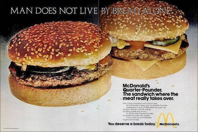 Food - MAN DOES NOT LIVE BY BREAD ALONE. McDonald's Quarter-Pounder. The sandwich where the meat really takes over. Mon wonts a sandwichwalotot meot SMeDonads moios one Ou Quoner Pounder Skating toma b of 100 beet we cook o rgntard top ir of wn conup utard pices and onons NMcDonalasOonouna OrGuonerounderwth cheese. wont cot you alot ofbeod o gela lol of meat You deserve a break today. McDonald's