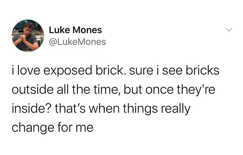 Funny tweet from luke mones about exposed brick | Luke Mones @LukeMones i love exposed brick. sure i see bricks outside all the time, but once they're inside? that's when things really change for me