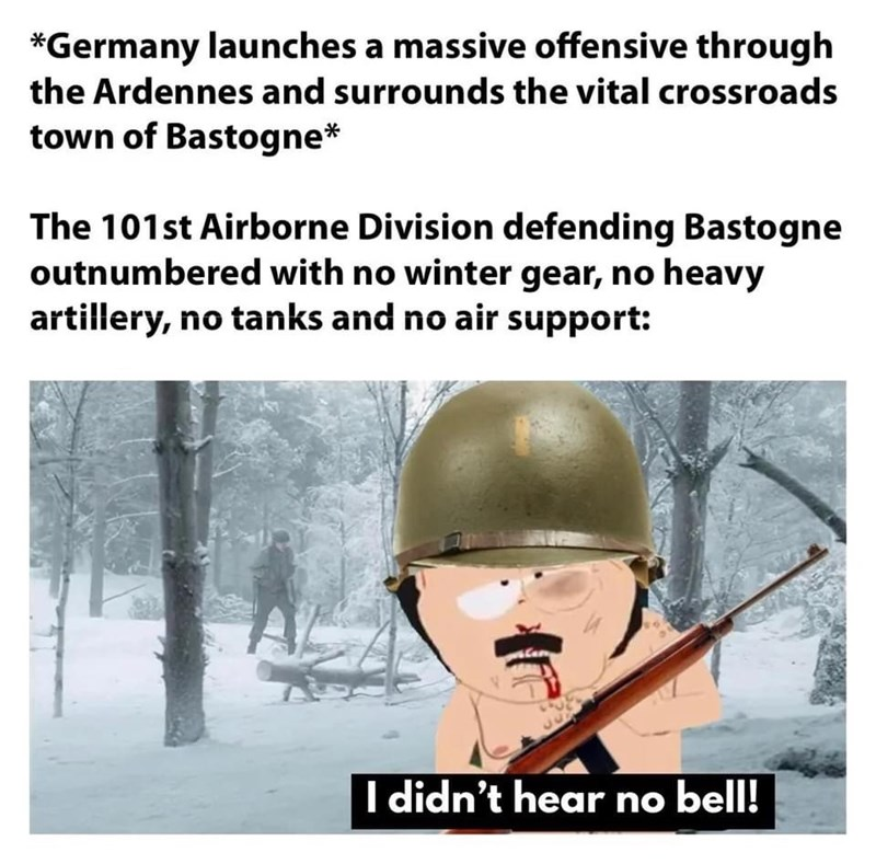 Cartoon - *Germany launches a massive offensive through the Ardennes and surrounds the vital crossroads town of Bastogne* The 101st Airborne Division defending Bastogne outnumbered with no winter gear, no heavy artillery, no tanks and no air support: I didn't hear no bell!