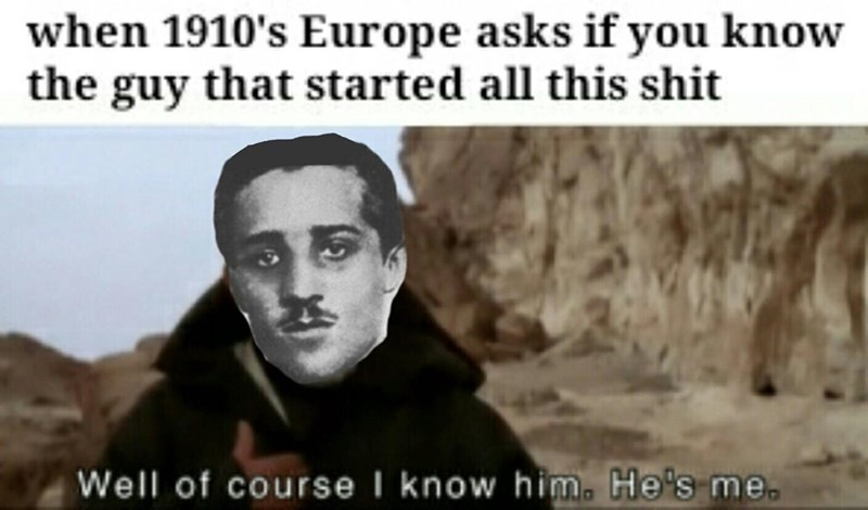 Face - when 1910's Europe asks if you know the guy that started all this shit Well of course I know him. He's me.