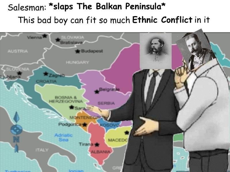 Cartoon - Salesman: *slaps The Balkan Peninsula* This bad boy can fit so much Ethnic Conflict in it Vienna SLOVAKIA Bratislava AUSTRIA Budapest HUNGARY SLOWENIA ubljan Zagre CROATIA Belgrae BOSNIA & HERZEGOVINA Sara SERBIA MONTENEGR Podgorica KOSove Adriatic Sea MACEDC Tirana ALBANIA ITALY GRE innian