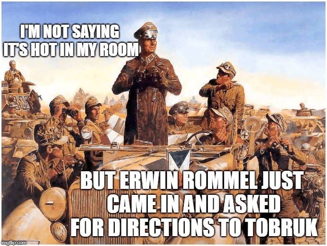Poster - I'M NOT SAYING ITS HOT IN MY ROOM BUT ERWIN ROMMEL JUST CAME IN AND ASKED FOR DIRECTIONS TO TOBRUK imgflip.com