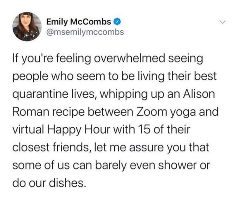 Text - Emily McCombs @msemilymccombs If you're feeling overwhelmed seeing people who seem to be living their best quarantine lives, whipping up an Alison Roman recipe between Zoom yoga and virtual Happy Hour with 15 of their closest friends, let me assure you that some of us can barely even shower or do our dishes.