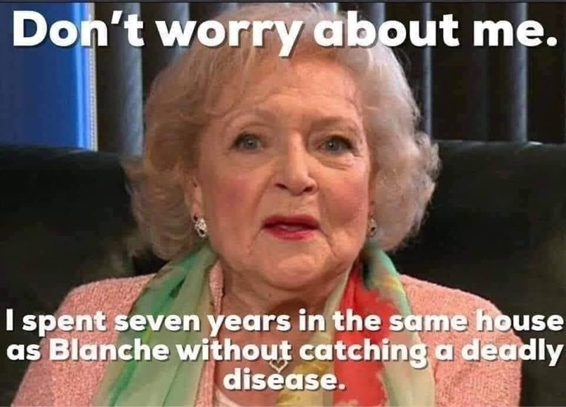 Face - Don't worry about me. I spent seven years in the same house as Blanche without catching a deadly disease.