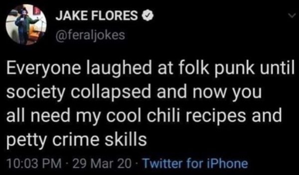 Text - JAKE FLORES @feraljokes Everyone laughed at folk punk until society collapsed and now you all need my cool chili recipes and petty crime skills 10:03 PM - 29 Mar 20 · Twitter for iPhone