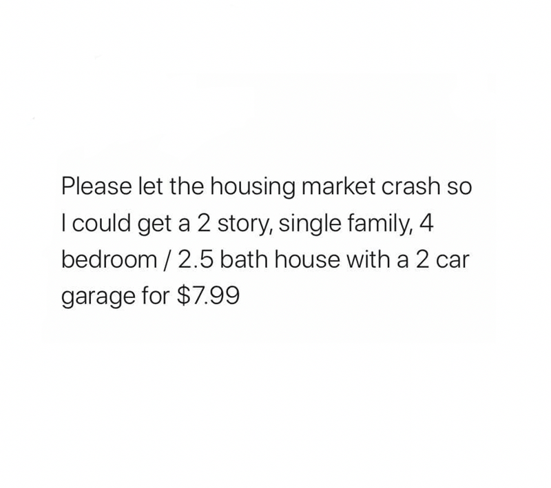 Text - Please let the housing market crash so I could get a 2 story, single family, 4 bedroom / 2.5 bath house with a 2 car garage for $7.99
