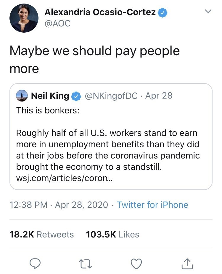 Text - Alexandria Ocasio-Cortez @AOC Maybe we should pay people more Neil King @NKingofDC · Apr 28 This is bonkers: Roughly half of all U.S. workers stand to earn more in unemployment benefits than they did at their jobs before the coronavirus pandemic brought the economy to a standstill. wsj.com/articles/coron.. 12:38 PM · Apr 28, 2020 · Twitter for iPhone 18.2K Retweets 103.5K Likes >