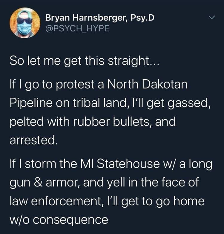 Text - Bryan Harnsberger, Psy.D @PSYCH_HYPE So let me get this straight... If I go to protest a North Dakotan Pipeline on tribal land, l'll get gassed, pelted with rubber bullets, and arrested. If I storm the MI Statehouse w/ a long gun & armor, and yell in the face of law enforcement, l'll get to go home w/o consequence