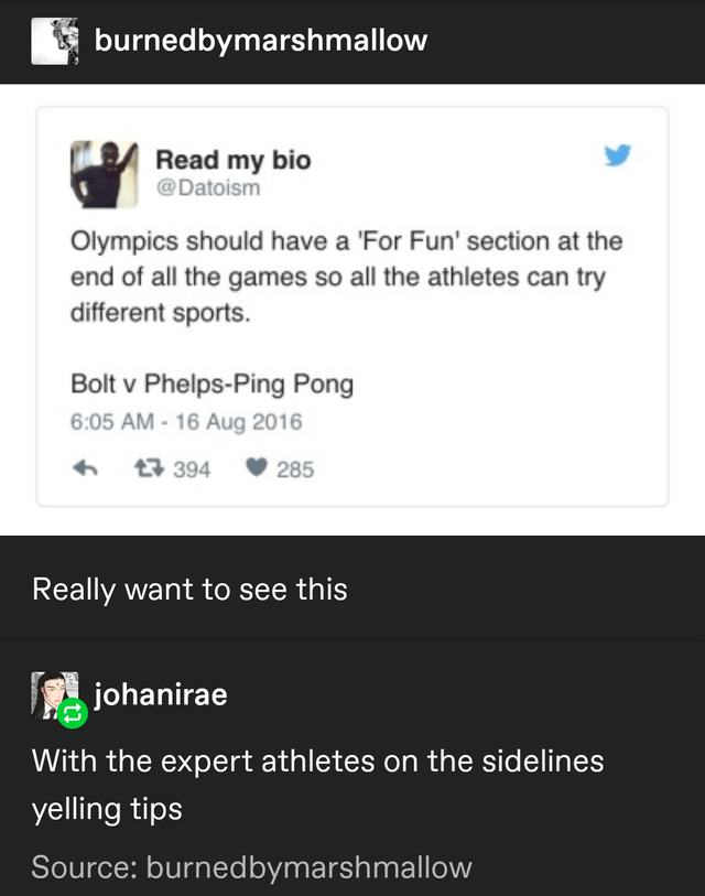 Text - burnedbymarshmallow Read my bio @Datoism Olympics should have a 'For Fun' section at the end of all the games so all the athletes can try different sports. Bolt v Phelps-Ping Pong 6:05 AM - 16 Aug 2016 母 394 285 Really want to see this johanirae With the expert athletes on the sidelines yelling tips Source: burnedbymarshmallow