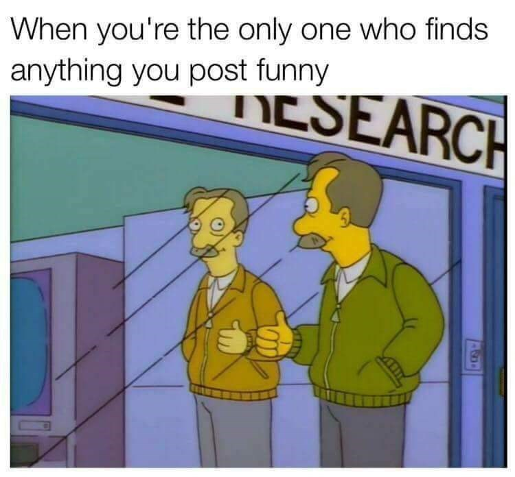 Cartoon - When you're the only one who finds anything you post funny ESEARCH