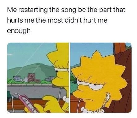 Cartoon - Me restarting the song bc the part that hurts me the most didn't hurt me enough