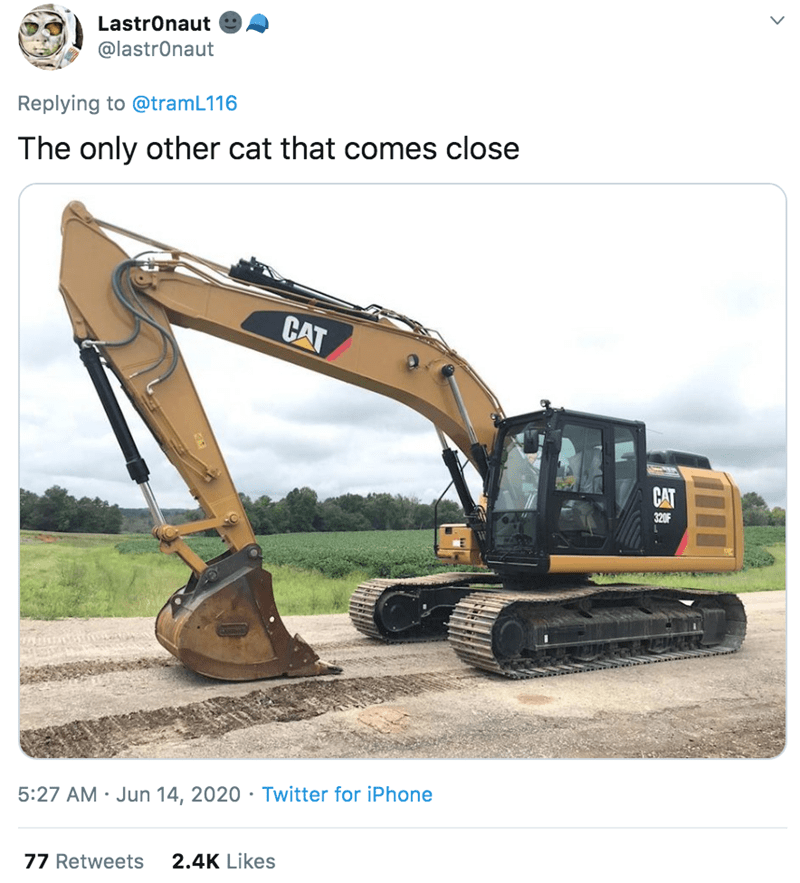 Construction equipment - LastrOnaut @lastrOnaut Replying to @tramL116 The only other cat that comes close CAT CAT 320F 5:27 AM · Jun 14, 2020 · Twitter for iPhone 77 Retweets 2.4K Likes
