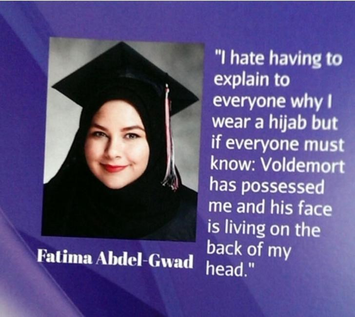 """Graduation - """"I hate having to explain to everyone why I wear a hijab but if everyone must know: Voldemort has possessed me and his face is living on the back of my Fatima Abdel-Gwad head."""""""
