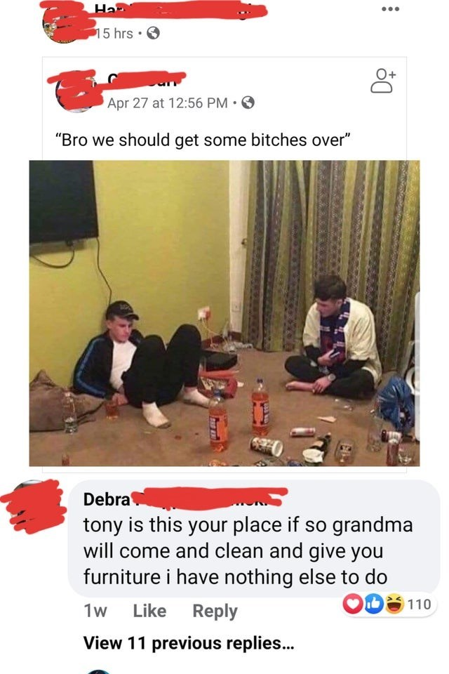 """Text - 15 hrs · O Apr 27 at 12:56 PM ·O """"Bro we should get some bitches over"""" Debra tony is this your place if so grandma will come and clean and give you furniture i have nothing else to do 110 1w Like Reply View 11 previous replies.."""