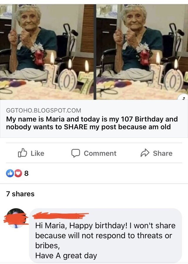 Text - GGTOHO.BLOGSPOT.COM My name is Maria and today is my 107 Birthday and nobody wants to SHARE my post because am old O Like Comment Share 8 7 shares Hi Maria, Happy birthday! I won't share because will not respond to threats or bribes, Have A great day