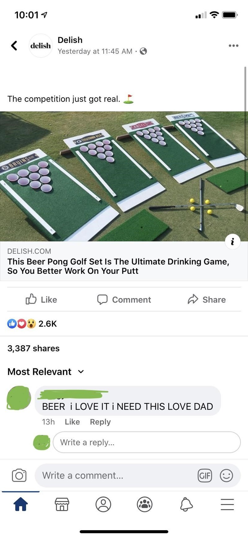 Games - 10:01 1 Delish delish Yesterday at 11:45 AM · The competition just got real. ANGELS GITUNN USA BRUINS DELISH.COM This Beer Pong Golf Set Is The Ultimate Drinking Game, So You Better Work On Your Putt O Like Comment Share 2.6K 3,387 shares Most Relevant v BEER I LOVE IT I NEED THIS LOVE DAD 13h Like Reply Write a reply... Write a comment... (GIF :)    10000 0) 0000 00