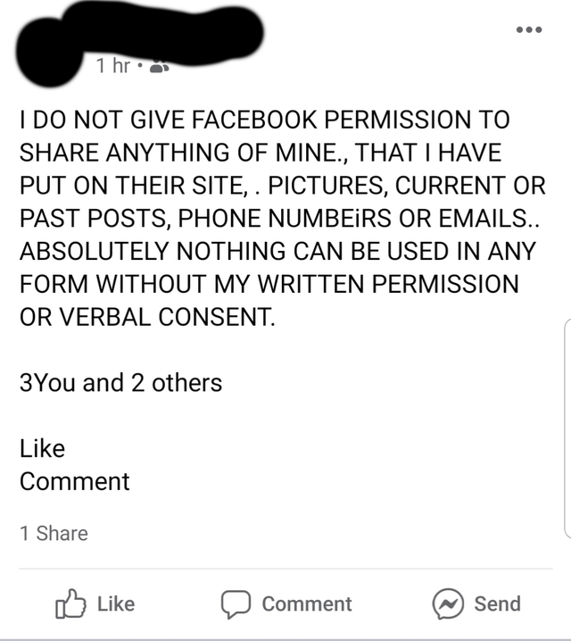 Text - 1 hr • I DO NOT GIVE FACEBOOK PERMISSION TO SHARE ANYTHING OF MINE., THAT I HAVE PUT ON THEIR SITE, . PICTURES, CURRENT OR PAST POSTS, PHONE NUMBEIRS OR EMAILS.. ABSOLUTELY NOTHING CAN BE USED IN ANY FORM WITHOUT MY WRITTEN PERMISSION OR VERBAL CONSENT. 3You and 2 others Like Comment 1 Share Litke לI Comment N Send