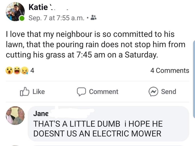 Text - Katie . Sep. 7 at 7:55 a.m. • 8 I love that my neighbour is so committed to his lawn, that the pouring rain does not stop him from cutting his grass at 7:45 am on a Saturday. 4 4 Comments Like לח Comment Send Jane THAT'S A LITTLE DUMB i HOPE HE DOESNT US AN ELECTRIC MOWER