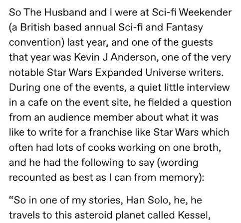 Text - So The Husband and I were at Sci-fi Weekender (a British based annual Sci-fi and Fantasy convention) last year, and one of the guests that year was Kevin J Anderson, one of the very notable Star Wars Expanded Universe writers. During one of the events, a quiet little interview in a cafe on the event site, he fielded a question from an audience member about what it was like to write for a franchise like Star Wars which often had lots of cooks working on one broth, and he had the following