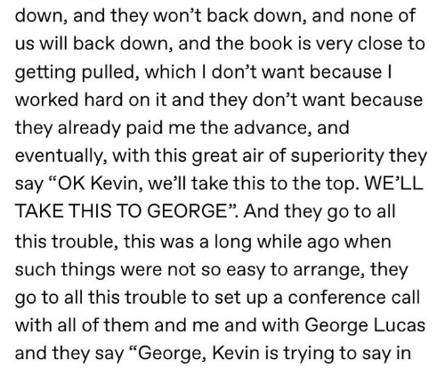 """Text - down, and they won't back down, and none of us will back down, and the book is very close to getting pulled, which I don't want because I worked hard on it and they don't want because they already paid me the advance, and eventually, with this great air of superiority they say """"OK Kevin, we'll take this to the top. WE'LL TAKE THIS TO GEORGE"""". And they go to all this trouble, this was a long while ago when such things were not so easy to arrange, they go to all this trouble to set up a con"""