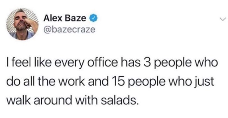 Text - Alex Baze @bazecraze I feel like every office has 3 people who do all the work and 15 people who just walk around with salads.