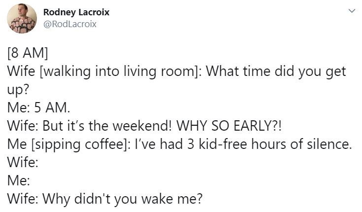 Text - Rodney Lacroix @RodLacroix [8 AM] Wife [walking into living room]: What time did you get up? Me: 5 AM. Wife: But it's the weekend! WHY SO EARLY?! Me [sipping coffee]: I've had 3 kid-free hours of silence. Wife: Me: Wife: Why didn't you wake me?