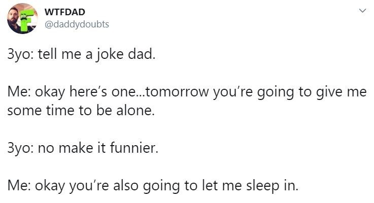 Text - WTFDAD @daddydoubts 3yo: tell me a joke dad. Me: okay here's one..tomorrow you're going to give me some time to be alone. 3yo: no make it funnier. Me: okay you're also going to let me sleep in.