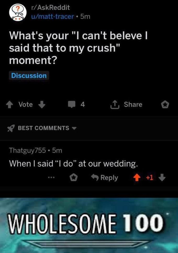 "Cat - Text - r/AskReddit u/matt-tracer • 5m What's your ""I can't beleve I said that to my crush"" moment? Discussion Vote 4 1, Share BEST COMMENTS Thatguy755 • 5m When I said ""I do"" at our wedding. Reply WHOLESOME 100"