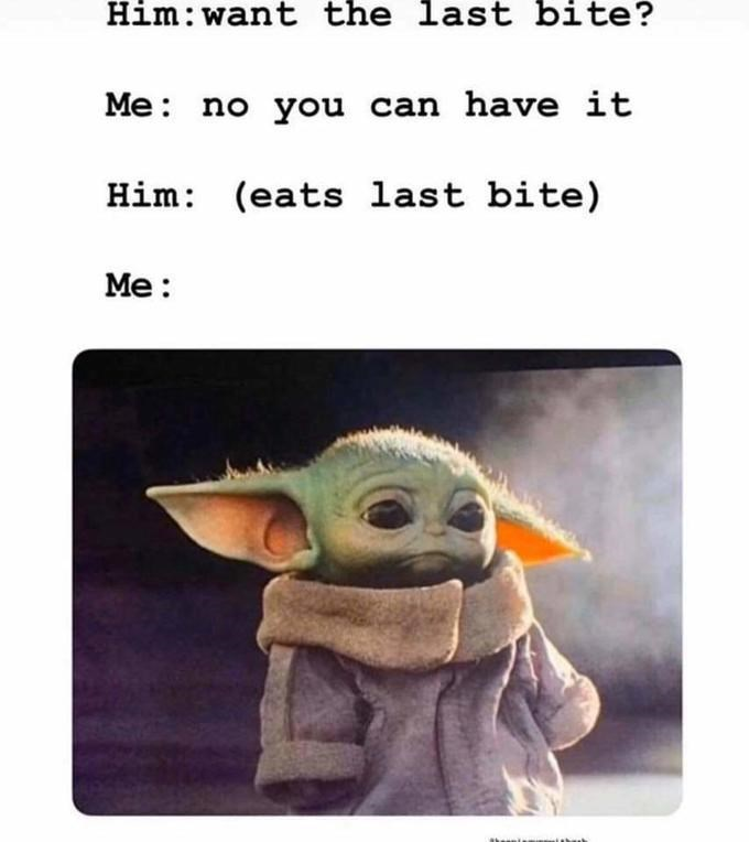 Text - Yoda - Him:want the last bite? Me: no you can have it Him: (eats last bite) Me: