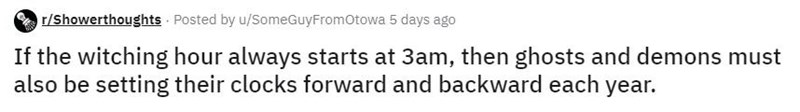 Text - r/Showerthoughts Posted by u/SomeGuyFromOtowa 5 days ago If the witching hour always starts at 3am, then ghosts and demons must also be setting their clocks forward and backward each year.