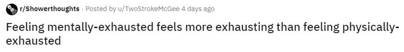 Text - r/Showerthoughts Posted by u/TwoStrokeMcGee 4 days ago Feeling mentally-exhausted feels more exhausting than feeling physically- exhausted