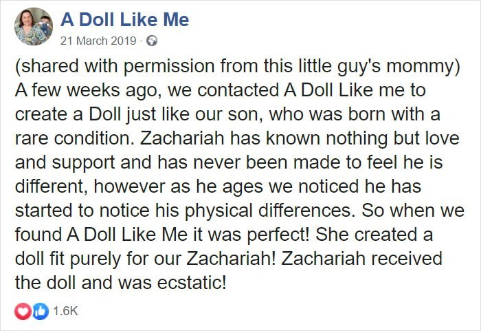 Text - A Doll Like Me 21 March 2019 O (shared with permission from this little guy's mommy) A few weeks ago, we contacted A Doll Like me to create a Doll just like our son, who was born with a rare condition. Zachariah has known nothing but love and support and has never been made to feel he is different, however as he ages we noticed he has started to notice his physical differences. So when we found A Doll Like Me it was perfect! She created a doll fit purely for our Zachariah! Zachariah recei