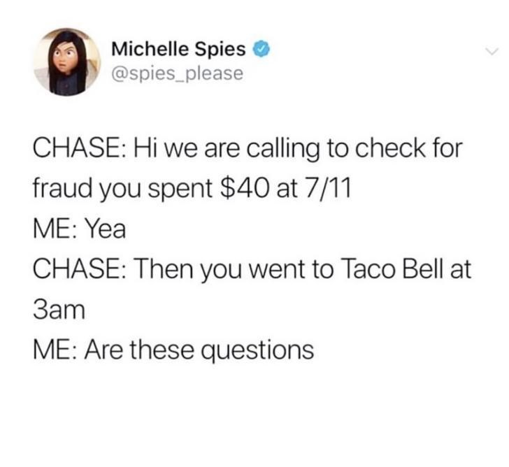 Text - Michelle Spies @spies_please CHASE: Hi we are calling to check for fraud you spent $40 at 7/11 ME: Yea CHASE: Then you went to Taco Bell at Зат ME: Are these questions