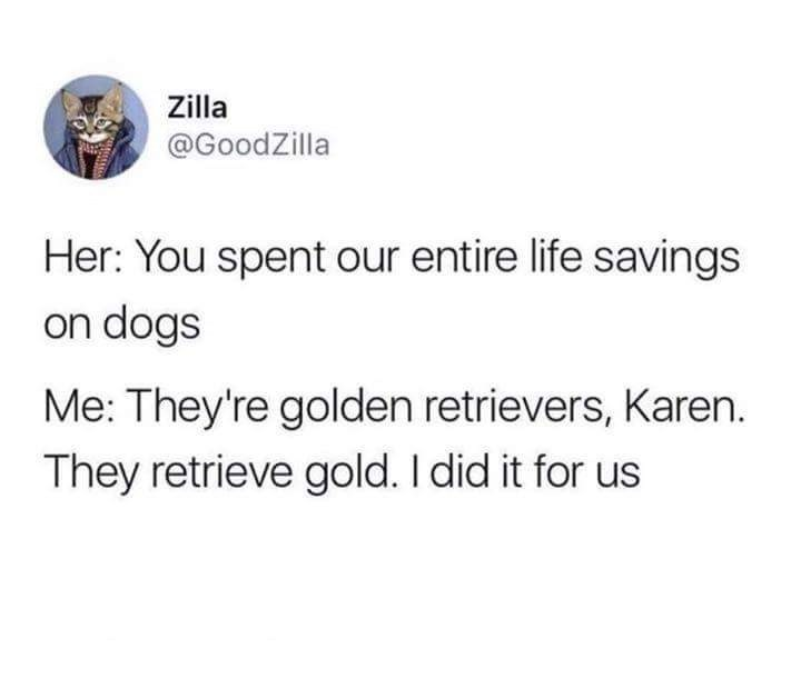Text - Zilla @GoodZilla Her: You spent our entire life savings on dogs Me: They're golden retrievers, Karen. They retrieve gold. I did it for us