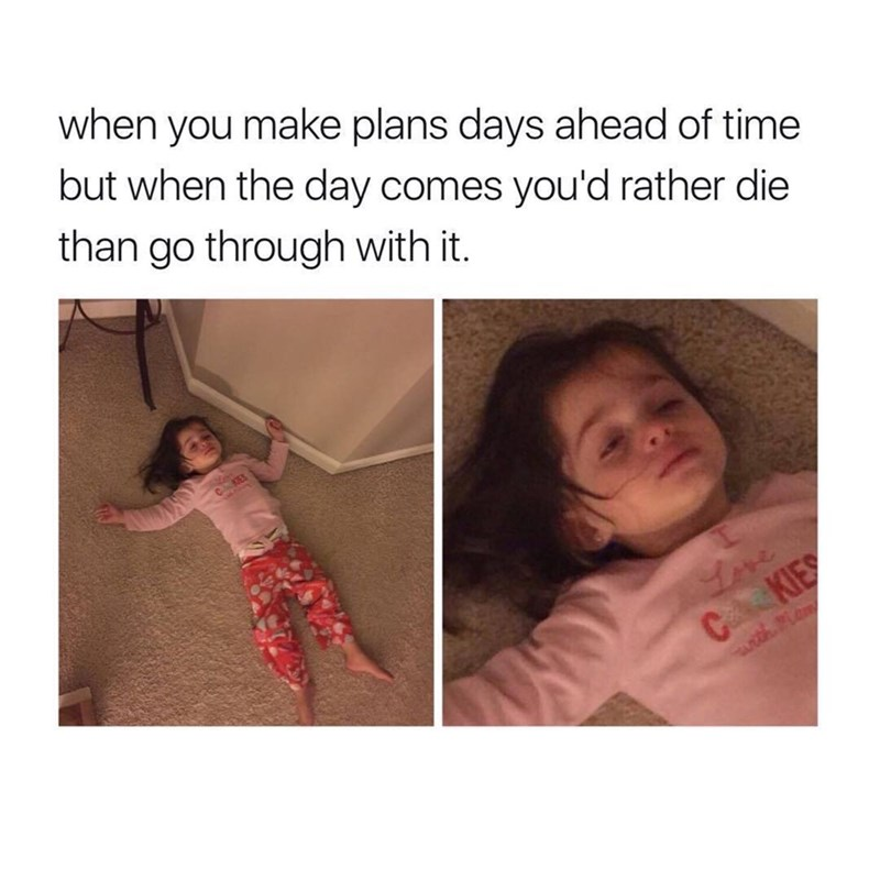 Text - when you make plans days ahead of time but when the day comes you'd rather die than go through with it. CKES Love CKIES with Mem